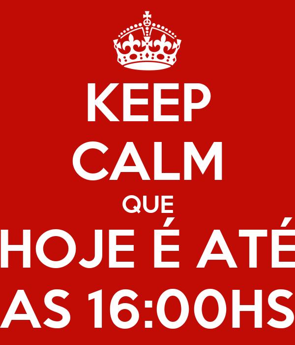 KEEP CALM QUE HOJE É ATÉ AS 16:00HS
