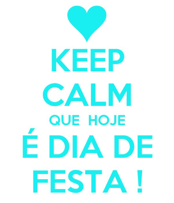 KEEP CALM QUE  HOJE É DIA DE FESTA !