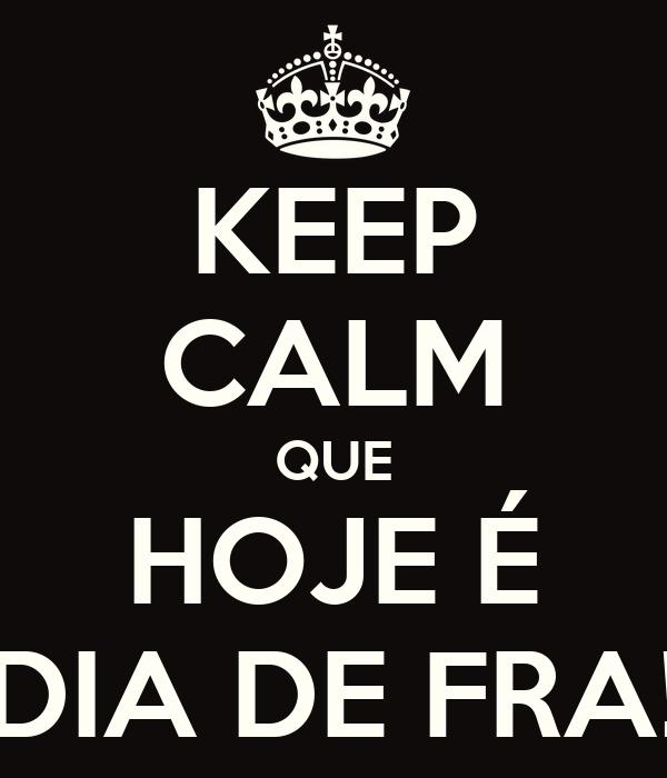 KEEP CALM QUE HOJE É DIA DE FRA!