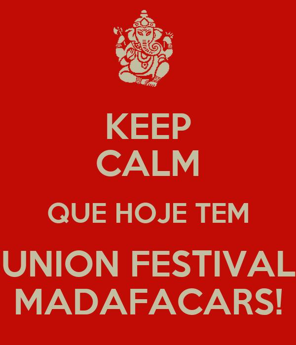 KEEP CALM QUE HOJE TEM UNION FESTIVAL MADAFACARS!