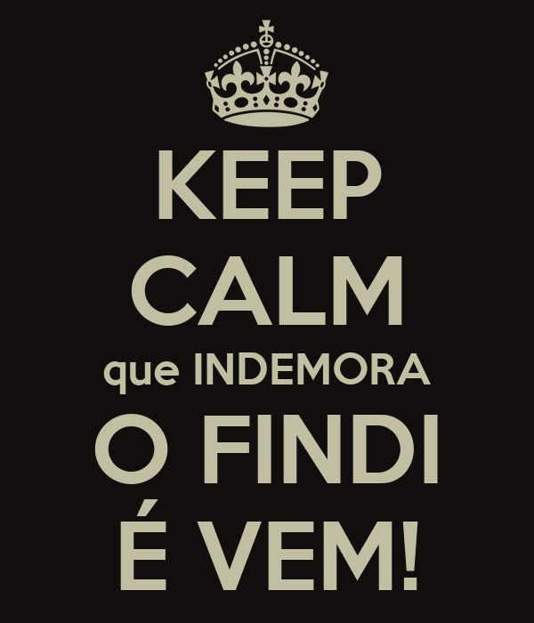 KEEP CALM que INDEMORA O FINDI É VEM!