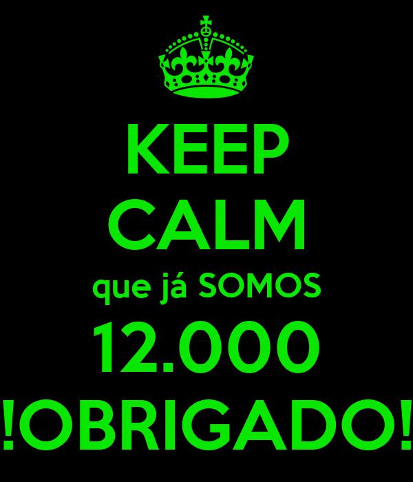 KEEP CALM que já SOMOS 12.000 !OBRIGADO!