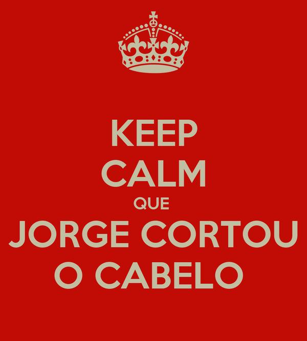 KEEP CALM QUE  JORGE CORTOU O CABELO