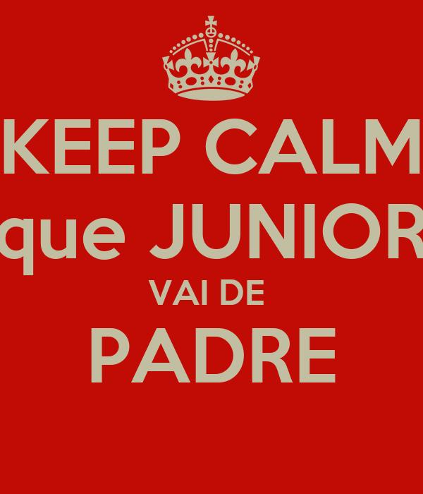 KEEP CALM  que JUNIOR  VAI DE  PADRE