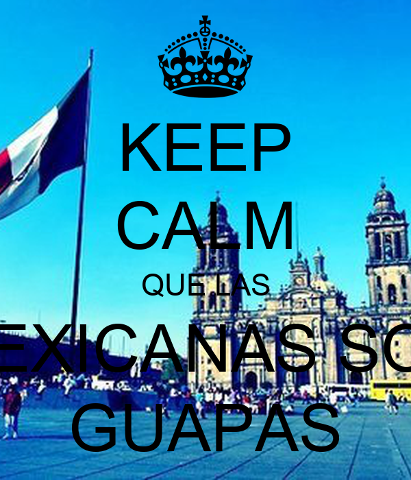 KEEP CALM QUE LAS MEXICANAS SON GUAPAS