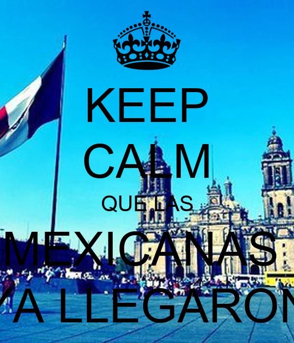 KEEP CALM QUE LAS MEXICANAS  YA LLEGARON