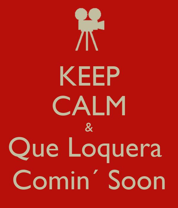 KEEP CALM & Que Loquera  Comin´ Soon