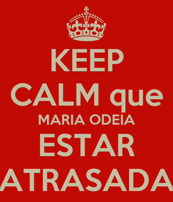 KEEP CALM que MARIA ODEIA ESTAR ATRASADA