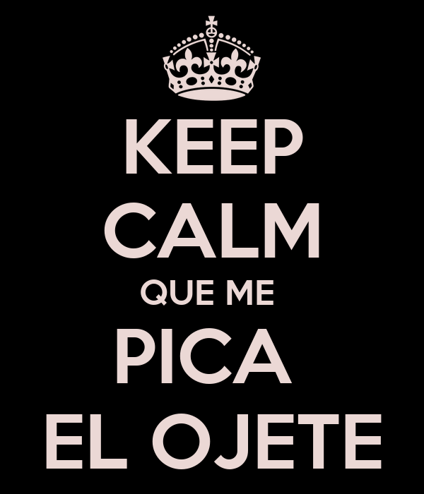 KEEP CALM QUE ME  PICA  EL OJETE