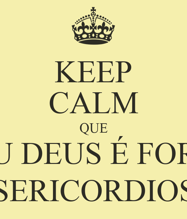 KEEP CALM QUE MEU DEUS É FORTE, PODEROSO, MISERICORDIOSO, AMOROSO...