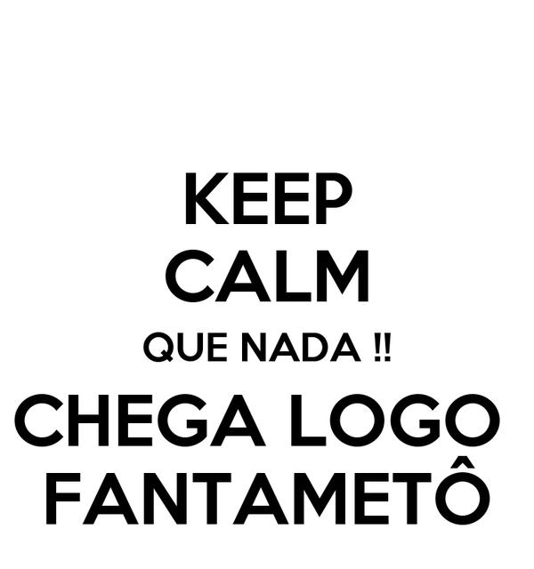 KEEP CALM QUE NADA !! CHEGA LOGO  FANTAMETÔ