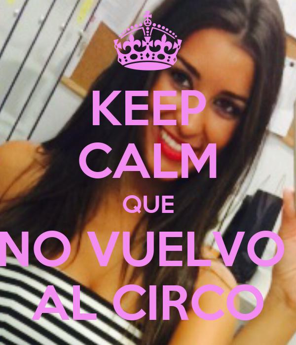 KEEP CALM QUE NO VUELVO  AL CIRCO