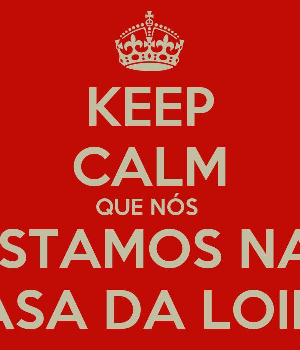 KEEP CALM QUE NÓS  ESTAMOS NA  CASA DA LOIRA