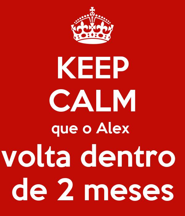 KEEP CALM que o Alex  volta dentro  de 2 meses