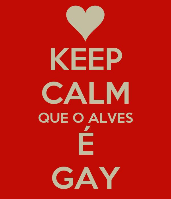 KEEP CALM QUE O ALVES É GAY