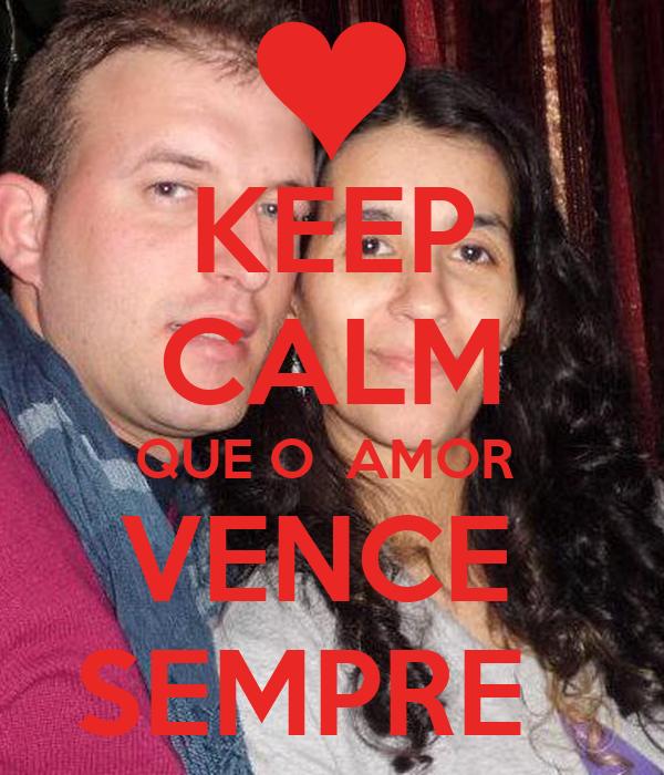 KEEP CALM QUE O  AMOR  VENCE  SEMPRE