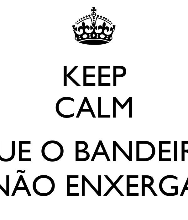 KEEP CALM  QUE O BANDEIRA NÃO ENXERGA