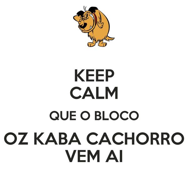 KEEP CALM QUE O BLOCO OZ KABA CACHORRO VEM AI