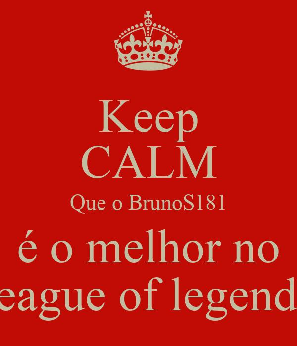 Keep CALM Que o BrunoS181 é o melhor no league of legends