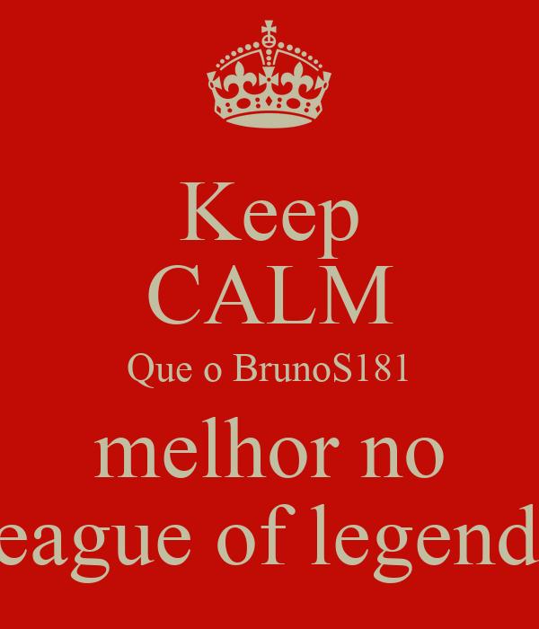 Keep CALM Que o BrunoS181 melhor no league of legends
