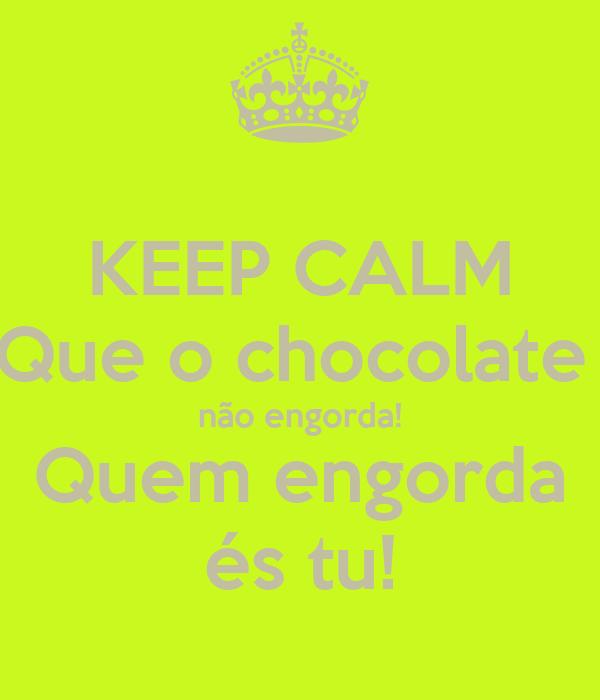 KEEP CALM Que o chocolate  não engorda! Quem engorda és tu!