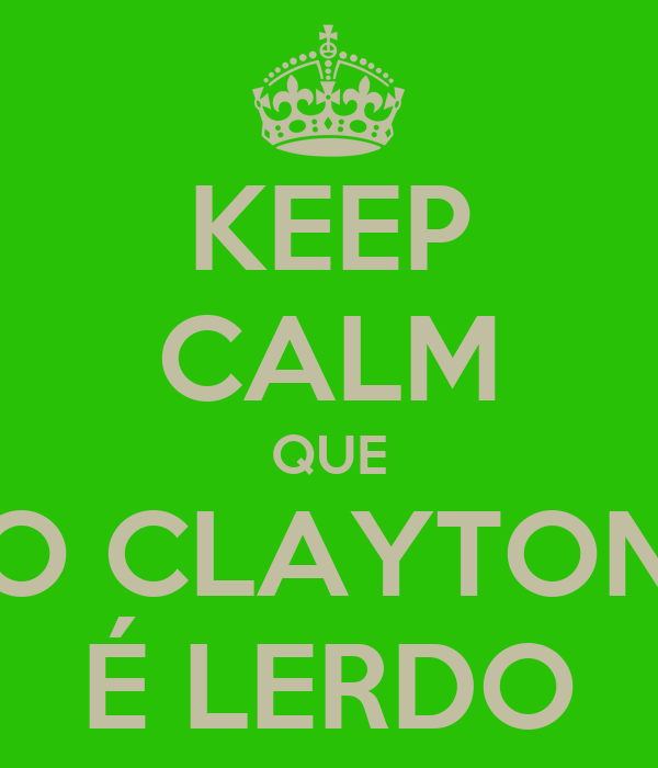 KEEP CALM QUE O CLAYTON É LERDO