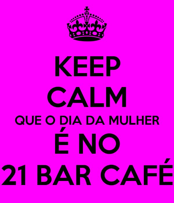 KEEP CALM QUE O DIA DA MULHER É NO 21 BAR CAFÉ