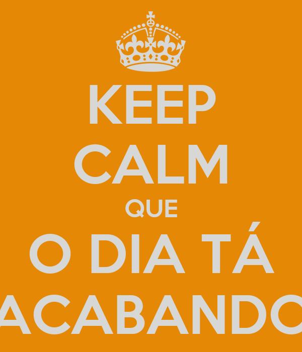 KEEP CALM QUE O DIA TÁ ACABANDO
