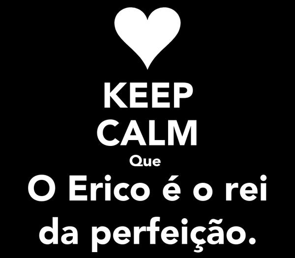 KEEP CALM Que  O Erico é o rei da perfeição.