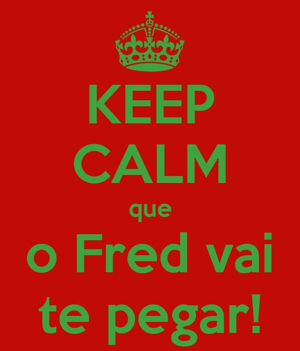 KEEP CALM que o Fred vai te pegar!