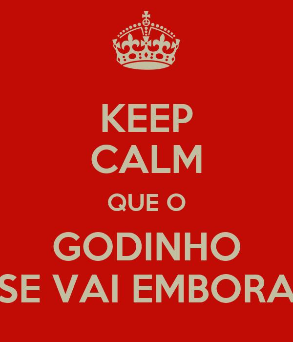 KEEP CALM QUE O GODINHO SE VAI EMBORA