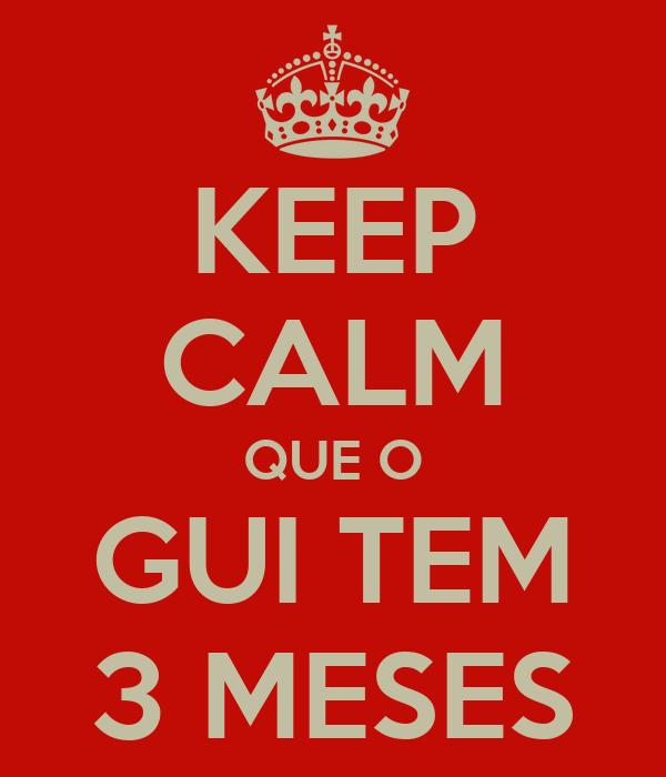 KEEP CALM QUE O GUI TEM 3 MESES