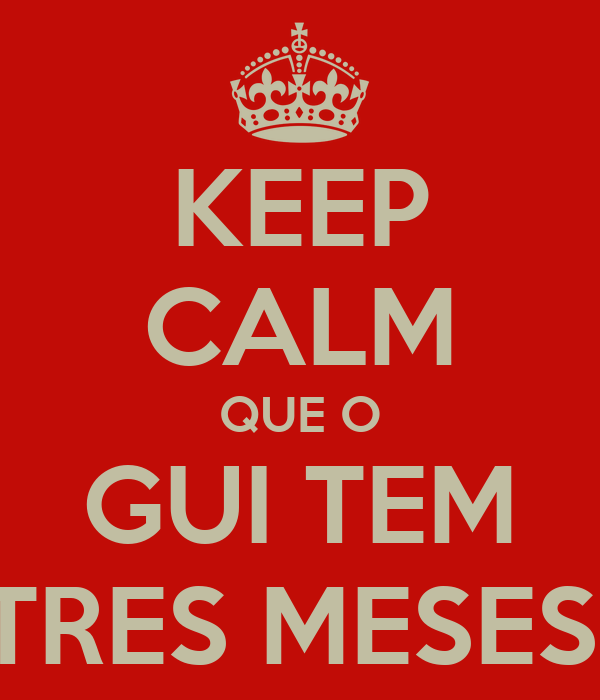 KEEP CALM QUE O GUI TEM TRES MESES!