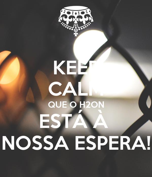 KEEP CALM QUE O H2ON ESTÁ À  NOSSA ESPERA!