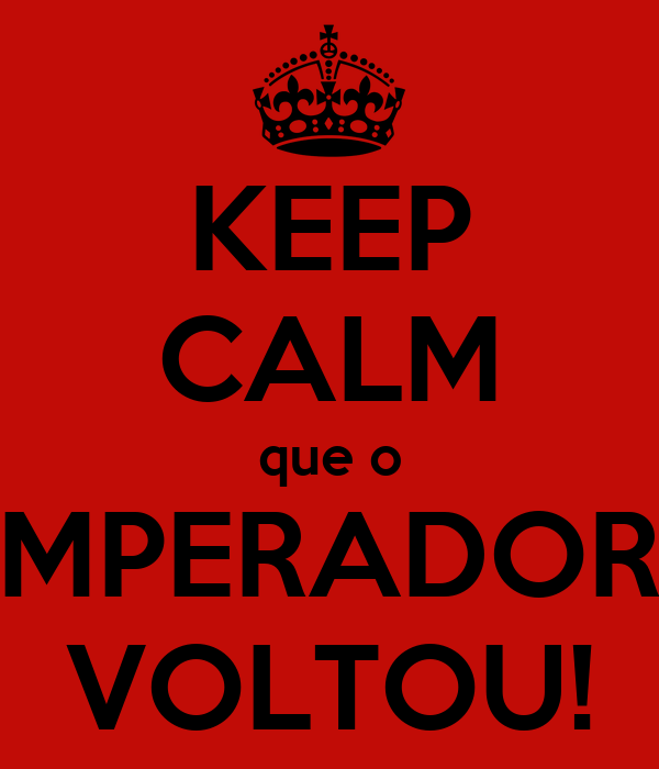KEEP CALM que o IMPERADOR  VOLTOU!