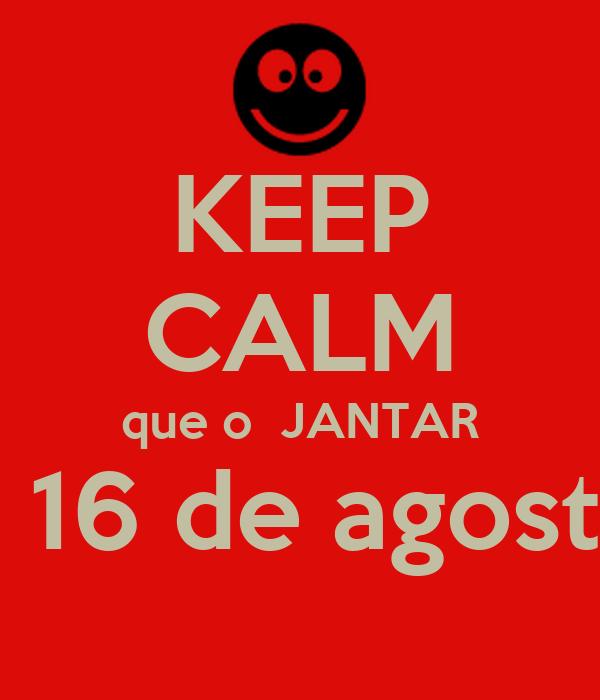 KEEP CALM que o  JANTAR é 16 de agosto