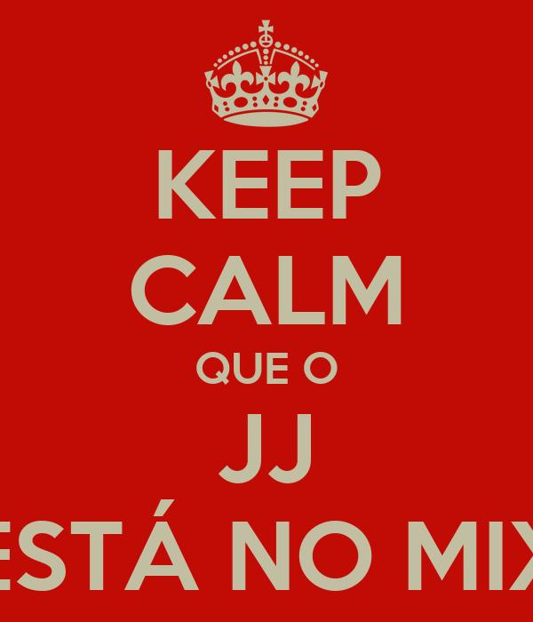 KEEP CALM QUE O JJ ESTÁ NO MIX