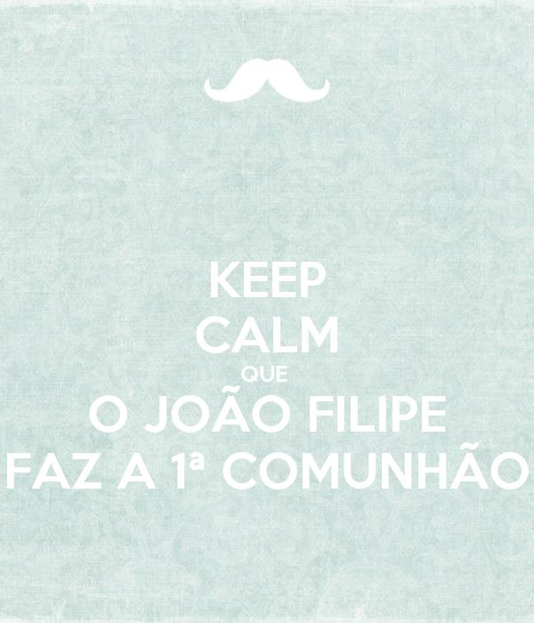 KEEP CALM QUE  O JOÃO FILIPE FAZ A 1ª COMUNHÃO