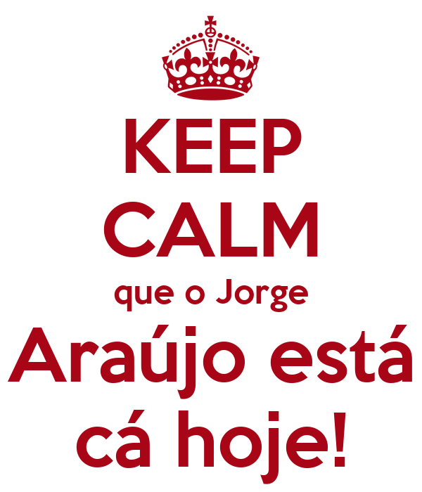 KEEP CALM que o Jorge Araújo está cá hoje!