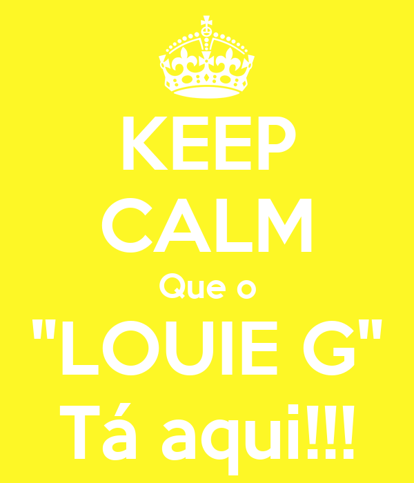 "KEEP CALM Que o ""LOUIE G"" Tá aqui!!!"