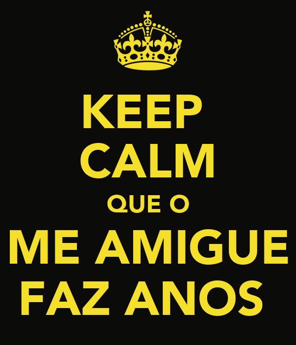 KEEP  CALM QUE O ME AMIGUE FAZ ANOS