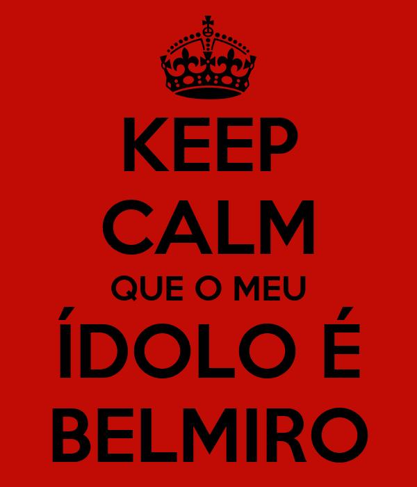 KEEP CALM QUE O MEU ÍDOLO É BELMIRO