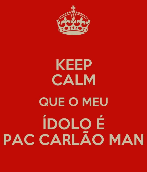 KEEP CALM QUE O MEU ÍDOLO É PAC CARLÃO MAN