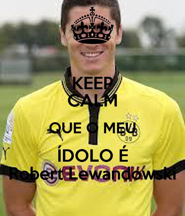 KEEP CALM QUE O MEU ÍDOLO É Robert Lewandowski