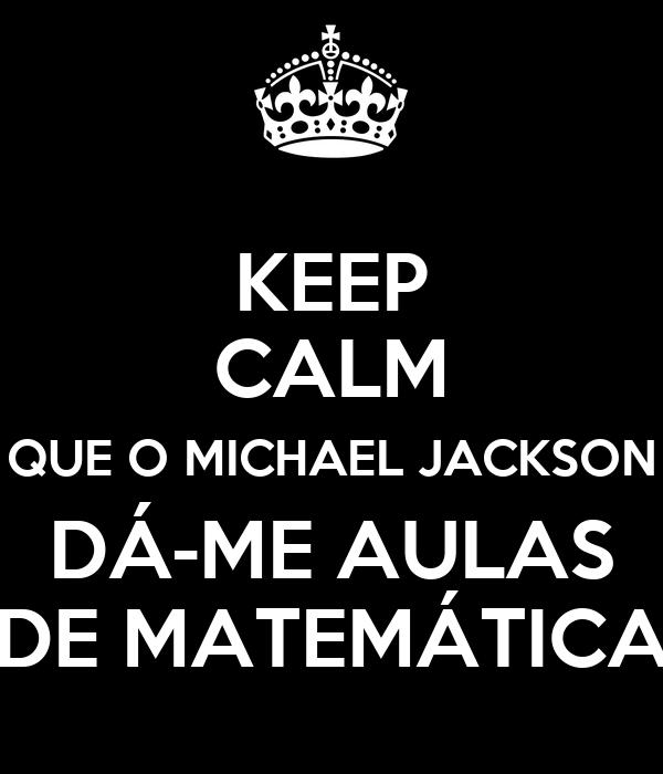 KEEP CALM QUE O MICHAEL JACKSON DÁ-ME AULAS DE MATEMÁTICA