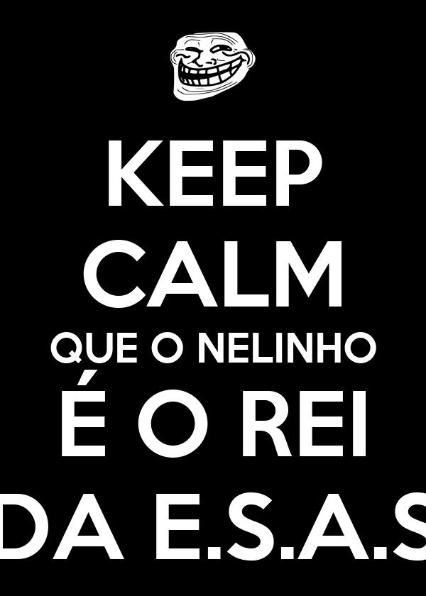KEEP CALM QUE O NELINHO É O REI DA E.S.A.S