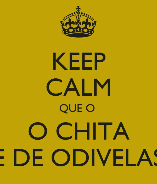 KEEP CALM QUE O  O CHITA E DE ODIVELAS