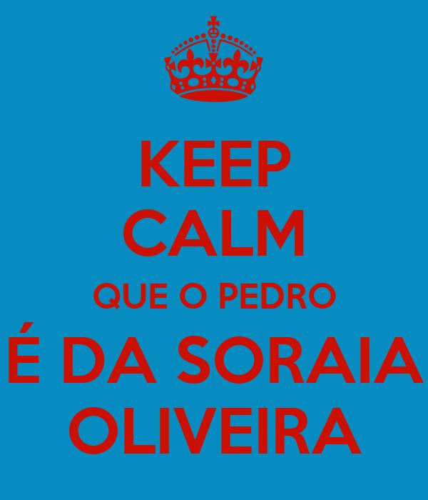 KEEP CALM QUE O PEDRO É DA SORAIA OLIVEIRA