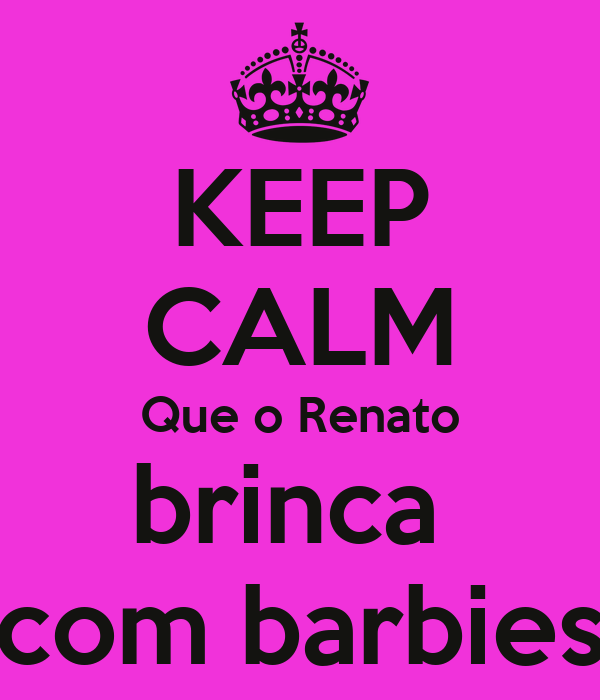 KEEP CALM Que o Renato brinca  com barbies