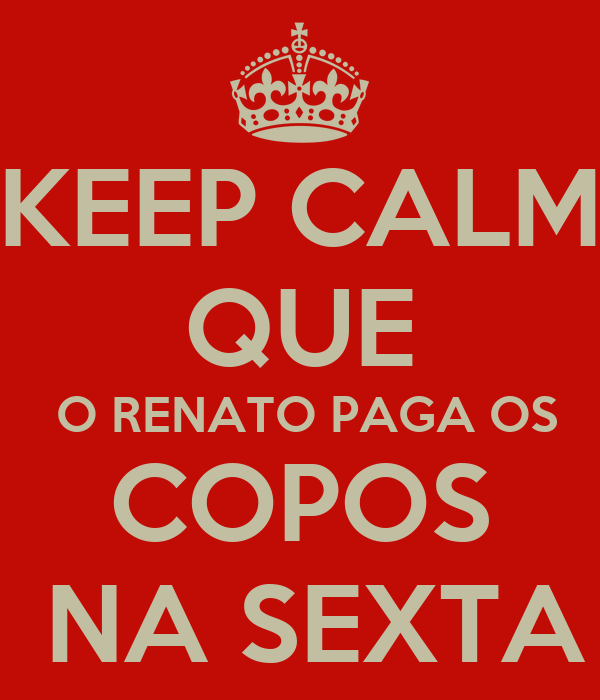 KEEP CALM QUE  O RENATO PAGA OS COPOS  NA SEXTA